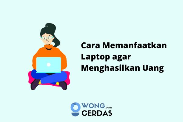 Cara Memanfaatkan Laptop agar Menghasilkan Uang