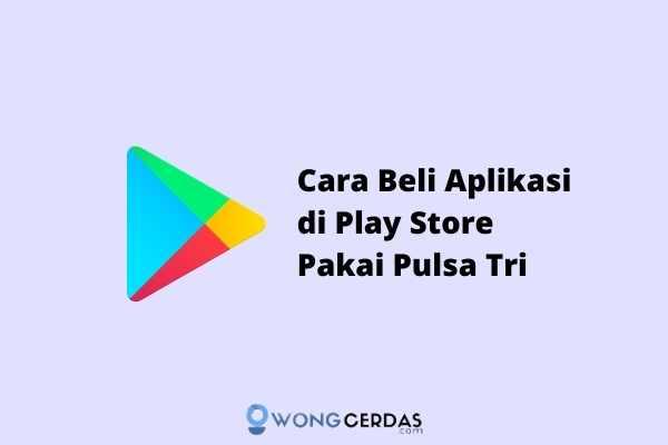 Cara Membeli Aplikasi di Play Store dengan Pulsa Tri